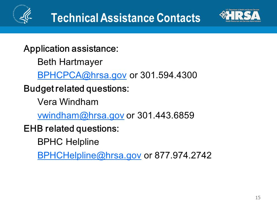 Technical Assistance Contacts Application assistance: Beth Hartmayer BPHCPCA@hrsa.govBPHCPCA@hrsa.gov or 301.594.4300 Budget related questions: Vera W