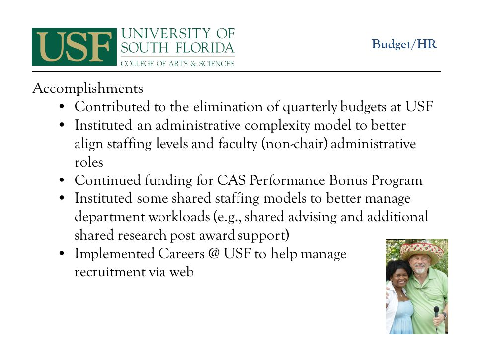 Accomplishments Contributed to the elimination of quarterly budgets at USF Instituted an administrative complexity model to better align staffing levels and faculty (non-chair) administrative roles Continued funding for CAS Performance Bonus Program Instituted some shared staffing models to better manage department workloads (e.g., shared advising and additional shared research post award support) Implemented Careers @ USF to help manage recruitment via web Budget/HR