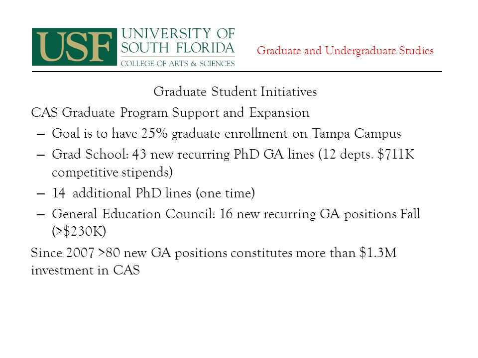 Graduate and Undergraduate Studies Graduate Student Initiatives CAS Graduate Program Support and Expansion – Goal is to have 25% graduate enrollment on Tampa Campus – Grad School: 43 new recurring PhD GA lines (12 depts.