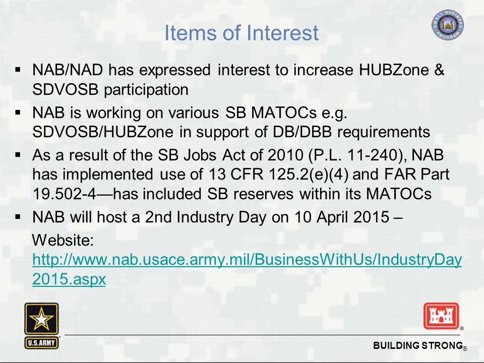 BUILDING STRONG ® Items of Interest  NAB/NAD has expressed interest to increase HUBZone & SDVOSB participation  NAB is working on various SB MATOCs e.g.