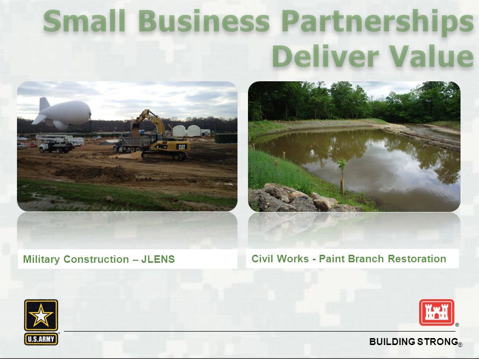 BUILDING STRONG ® Small Business Partnerships Deliver Value Military Construction – JLENS Civil Works - Paint Branch Restoration