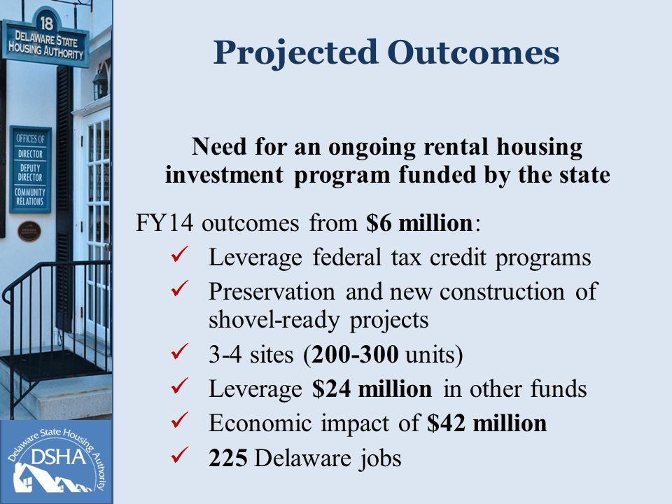 Projected Outcomes Need for an ongoing rental housing investment program funded by the state FY14 outcomes from $6 million: Leverage federal tax credit programs Preservation and new construction of shovel-ready projects 3-4 sites (200-300 units) Leverage $24 million in other funds Economic impact of $42 million 225 Delaware jobs
