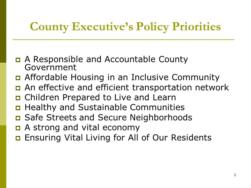 2 County Executive's Policy Priorities  A Responsible and Accountable County Government  Affordable Housing in an Inclusive Community  An effective and efficient transportation network  Children Prepared to Live and Learn  Healthy and Sustainable Communities  Safe Streets and Secure Neighborhoods  A strong and vital economy  Ensuring Vital Living for All of Our Residents