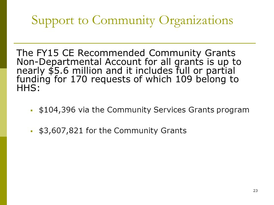 23 Support to Community Organizations The FY15 CE Recommended Community Grants Non-Departmental Account for all grants is up to nearly $5.6 million and it includes full or partial funding for 170 requests of which 109 belong to HHS:  $104,396 via the Community Services Grants program  $3,607,821 for the Community Grants