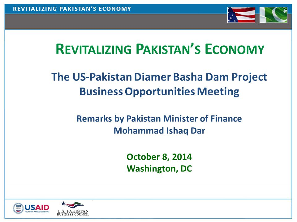 REVITALIZING PAKISTAN'S ECONOMY The US-Pakistan Diamer Basha Dam Project Business Opportunities Meeting Remarks by Pakistan Minister of Finance Mohammad Ishaq Dar October 8, 2014 Washington, DC R EVITALIZING P AKISTAN ' S E CONOMY