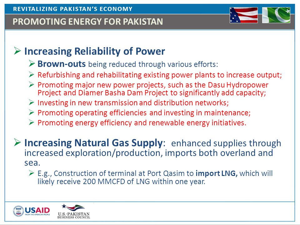 REVITALIZING PAKISTAN'S ECONOMY PROMOTING ENERGY FOR PAKISTAN  Increasing Reliability of Power  Brown-outs being reduced through various efforts:  Refurbishing and rehabilitating existing power plants to increase output;  Promoting major new power projects, such as the Dasu Hydropower Project and Diamer Basha Dam Project to significantly add capacity;  Investing in new transmission and distribution networks;  Promoting operating efficiencies and investing in maintenance;  Promoting energy efficiency and renewable energy initiatives.