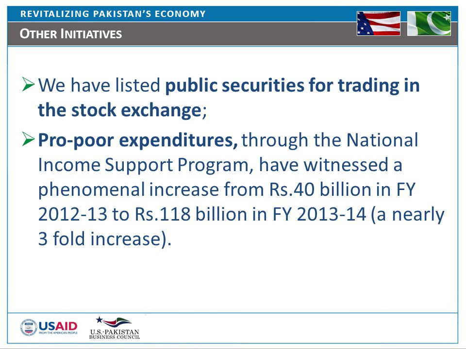 REVITALIZING PAKISTAN'S ECONOMY O THER I NITIATIVES  We have listed public securities for trading in the stock exchange;  Pro-poor expenditures, through the National Income Support Program, have witnessed a phenomenal increase from Rs.40 billion in FY 2012-13 to Rs.118 billion in FY 2013-14 (a nearly 3 fold increase).
