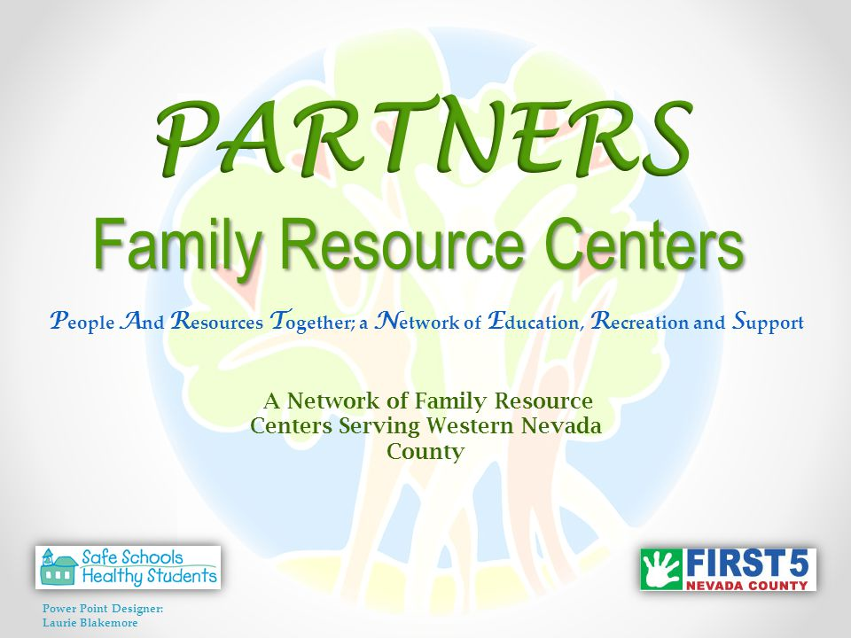 P eople A nd R esources T ogether; a N etwork of E ducation, R ecreation and S upport A Network of Family Resource Centers Serving Western Nevada County Power Point Designer: Laurie Blakemore