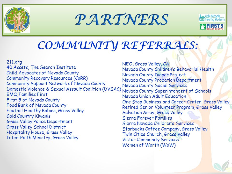 211.org 40 Assets, The Search Institute Child Advocates of Nevada County Community Recovery Resources (CoRR) Community Support Network of Nevada County Domestic Violence & Sexual Assault Coalition (DVSAC) EMQ Families First First 5 of Nevada County Food Bank of Nevada County Foothill Healthy Babies, Grass Valley Gold Country Kiwanis Grass Valley Police Department Grass Valley School District Hospitality House, Grass Valley Inter-Faith Ministry, Grass Valley NEO, Grass Valley, CA Nevada County Children's Behavorial Health Nevada County Diaper Project Nevada County Probation Department Nevada County Social Services Nevada County Superintendent of Schools Nevada Union Adult Education One Stop Business and Career Center, Grass Valley Retired Senior Volunteer Program, Grass Valley Salvation Army, Grass Valley Sierra Forever Families Sierra Nevada Children's Services Starbucks Coffee Company, Grass Valley Twin Cities Church, Grass Valley Victor Community Services Women of Worth (WoW) COMMUNITY REFERRALS: