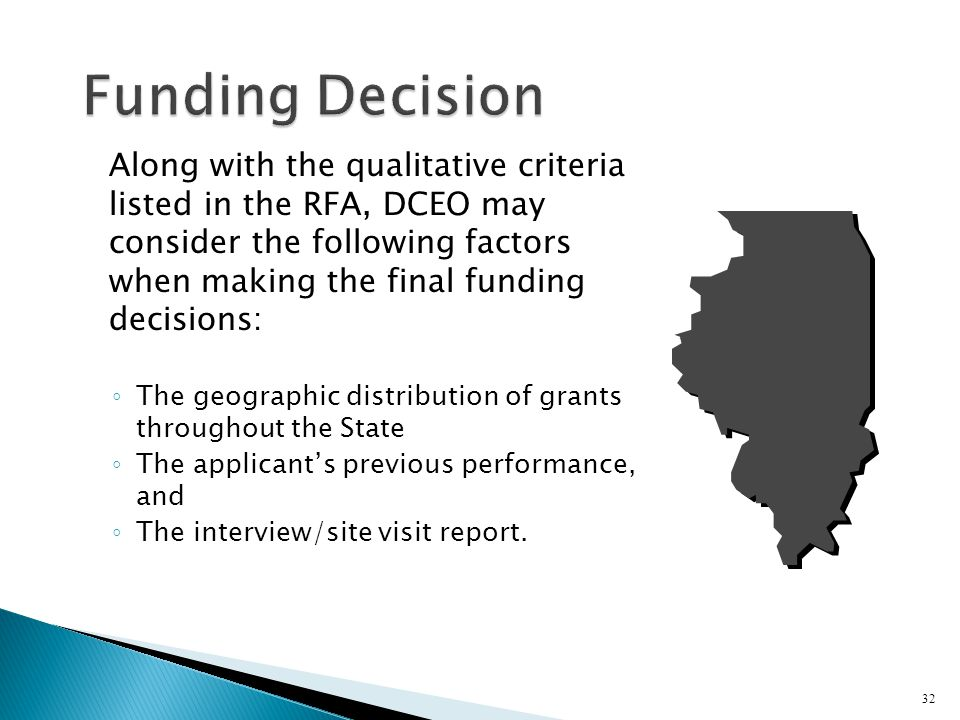 Along with the qualitative criteria listed in the RFA, DCEO may consider the following factors when making the final funding decisions: ◦ The geographic distribution of grants throughout the State ◦ The applicant's previous performance, and ◦ The interview/site visit report.