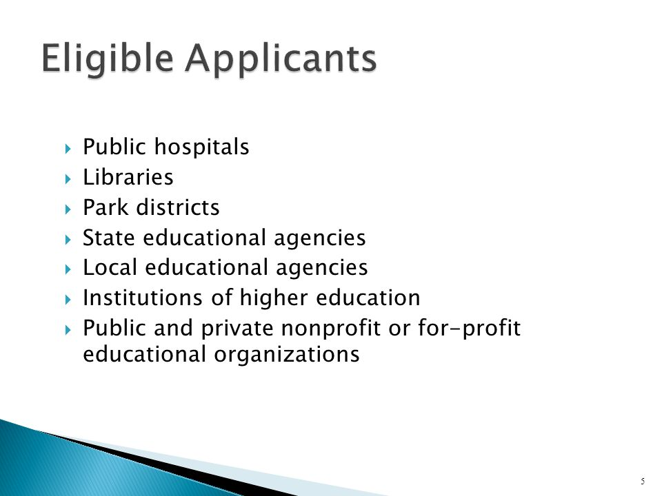  Public hospitals  Libraries  Park districts  State educational agencies  Local educational agencies  Institutions of higher education  Public and private nonprofit or for-profit educational organizations 5