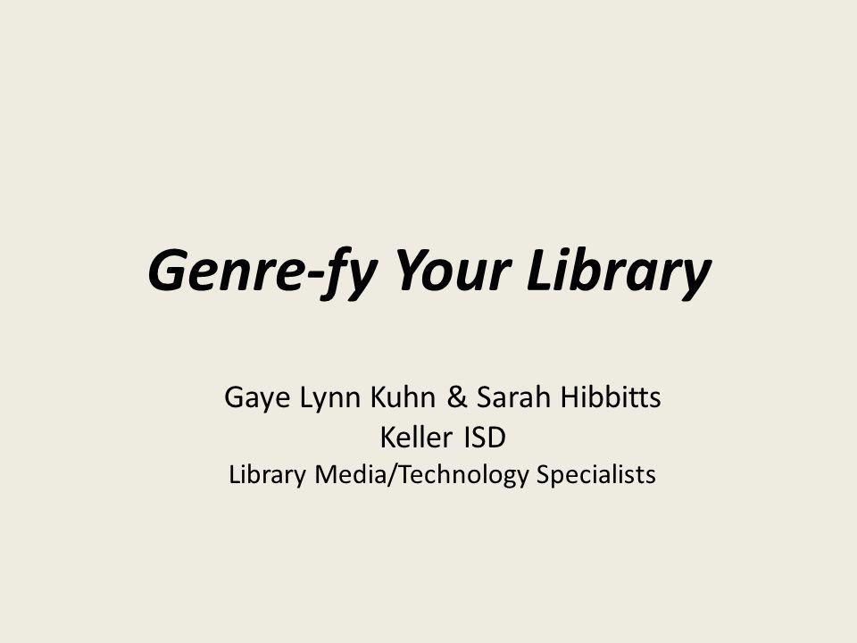 Genre-fy Your Library Gaye Lynn Kuhn & Sarah Hibbitts Keller ISD Library Media/Technology Specialists