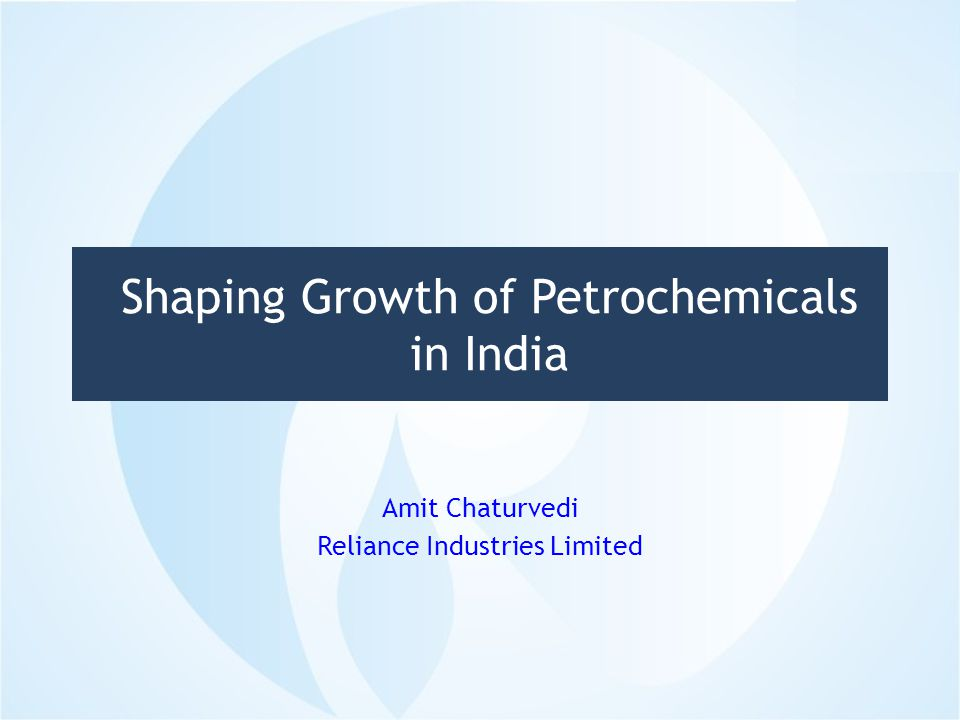 Shaping Growth of Petrochemicals in India Amit Chaturvedi Reliance Industries Limited 1