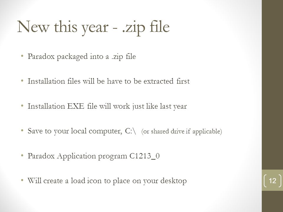 New this year -.zip file Paradox packaged into a.zip file Installation files will be have to be extracted first Installation EXE file will work just like last year Save to your local computer, C:\ (or shared drive if applicable) Paradox Application program C1213_0 Will create a load icon to place on your desktop 12