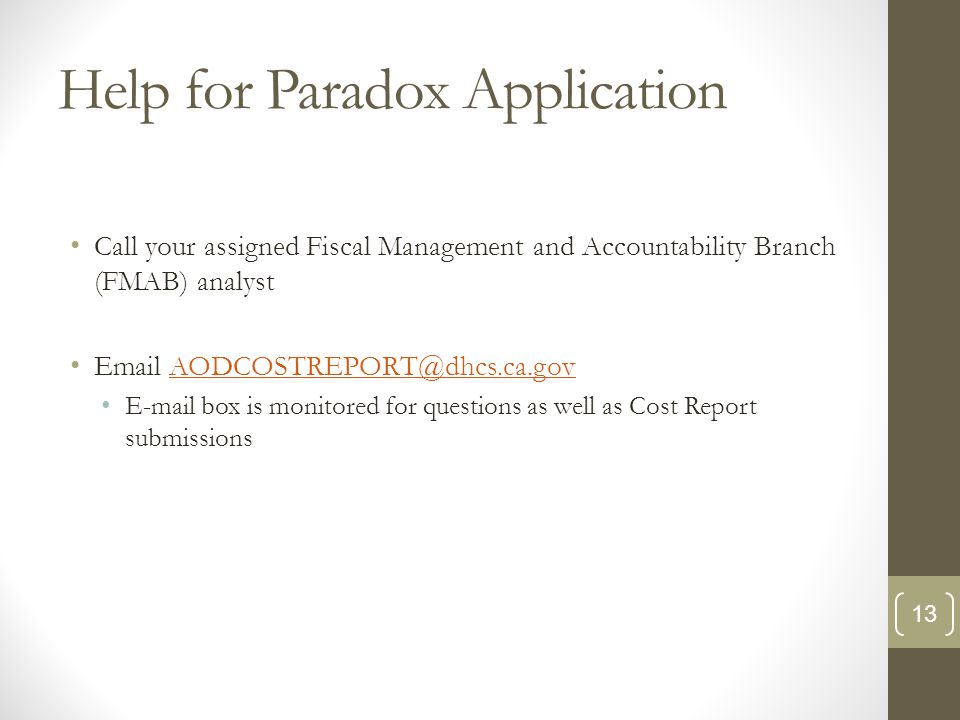 Help for Paradox Application Call your assigned Fiscal Management and Accountability Branch (FMAB) analyst Email AODCOSTREPORT@dhcs.ca.govAODCOSTREPORT@dhcs.ca.gov E-mail box is monitored for questions as well as Cost Report submissions 13