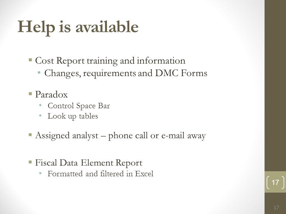 Help is available  Cost Report training and information Changes, requirements and DMC Forms  Paradox Control Space Bar Look up tables  Assigned analyst – phone call or e-mail away  Fiscal Data Element Report Formatted and filtered in Excel 17