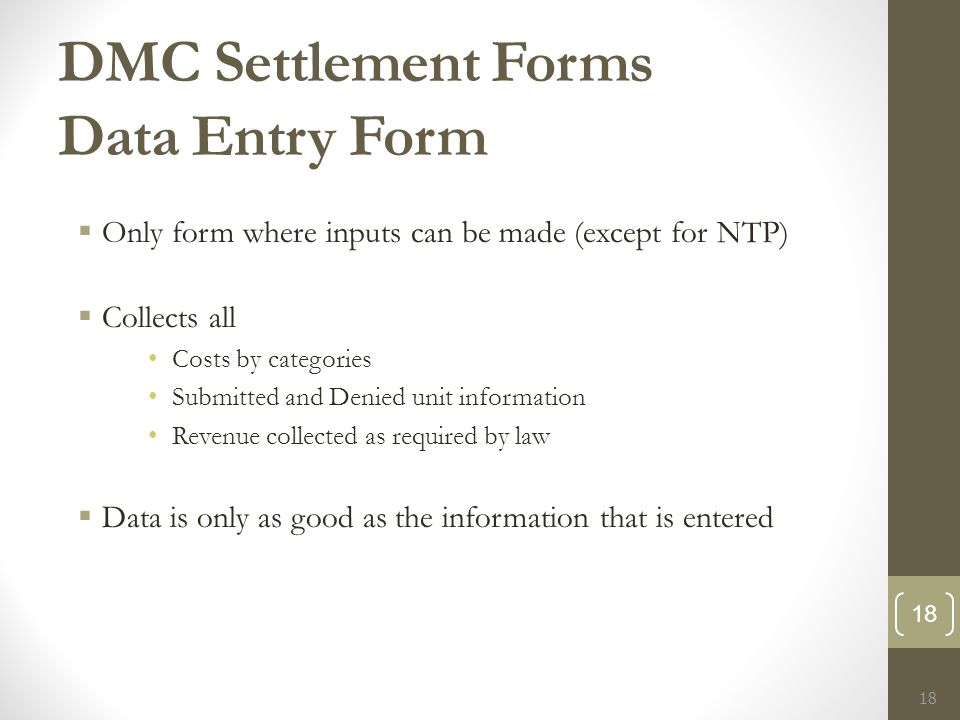 DMC Settlement Forms Data Entry Form  Only form where inputs can be made (except for NTP)  Collects all Costs by categories Submitted and Denied unit information Revenue collected as required by law  Data is only as good as the information that is entered 18
