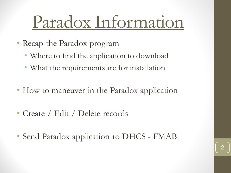 Paradox Information Recap the Paradox program Where to find the application to download What the requirements are for installation How to maneuver in the Paradox application Create / Edit / Delete records Send Paradox application to DHCS - FMAB 2