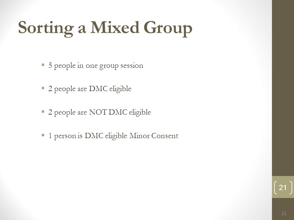 Sorting a Mixed Group  5 people in one group session  2 people are DMC eligible  2 people are NOT DMC eligible  1 person is DMC eligible Minor Consent 21