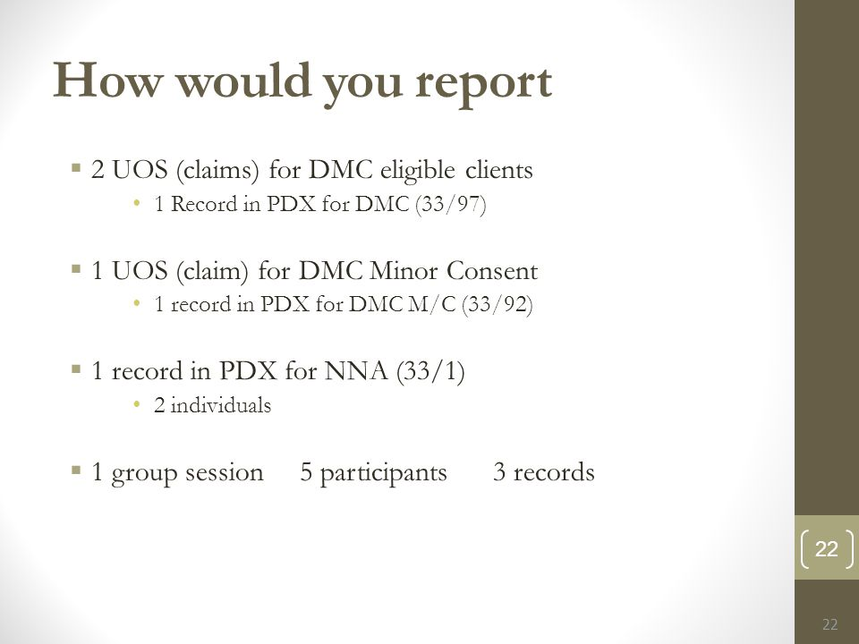 How would you report  2 UOS (claims) for DMC eligible clients 1 Record in PDX for DMC (33/97)  1 UOS (claim) for DMC Minor Consent 1 record in PDX for DMC M/C (33/92)  1 record in PDX for NNA (33/1) 2 individuals  1 group session 5 participants 3 records 22