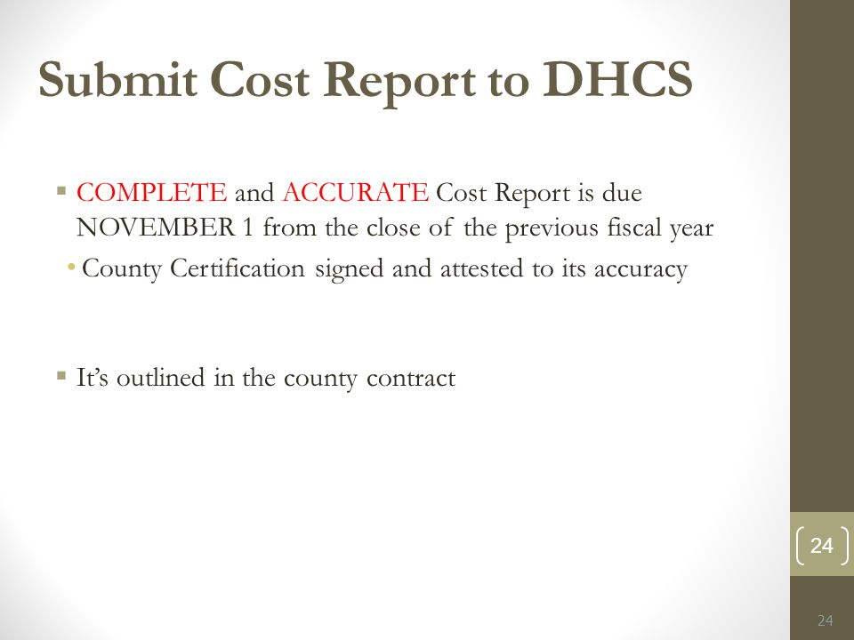 Submit Cost Report to DHCS  COMPLETE and ACCURATE Cost Report is due NOVEMBER 1 from the close of the previous fiscal year County Certification signed and attested to its accuracy  It's outlined in the county contract 24