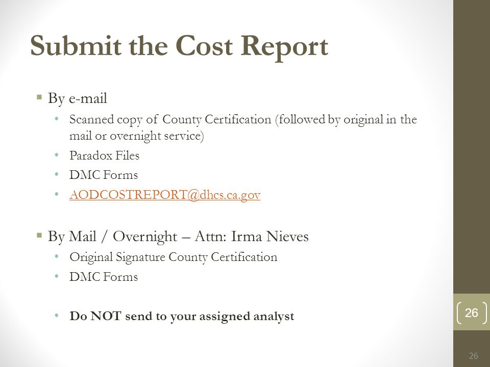 Submit the Cost Report  By e-mail Scanned copy of County Certification (followed by original in the mail or overnight service) Paradox Files DMC Forms AODCOSTREPORT@dhcs.ca.gov AODCOSTREPORT@dhcs.ca.gov  By Mail / Overnight – Attn: Irma Nieves Original Signature County Certification DMC Forms Do NOT send to your assigned analyst 26