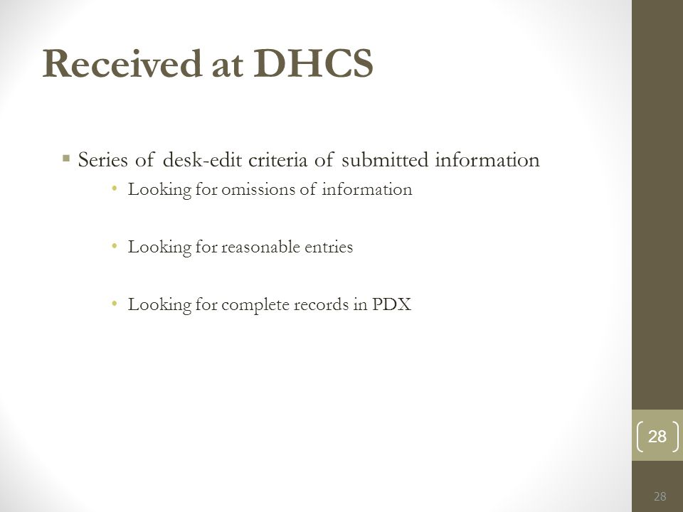 Received at DHCS  Series of desk-edit criteria of submitted information Looking for omissions of information Looking for reasonable entries Looking for complete records in PDX 28