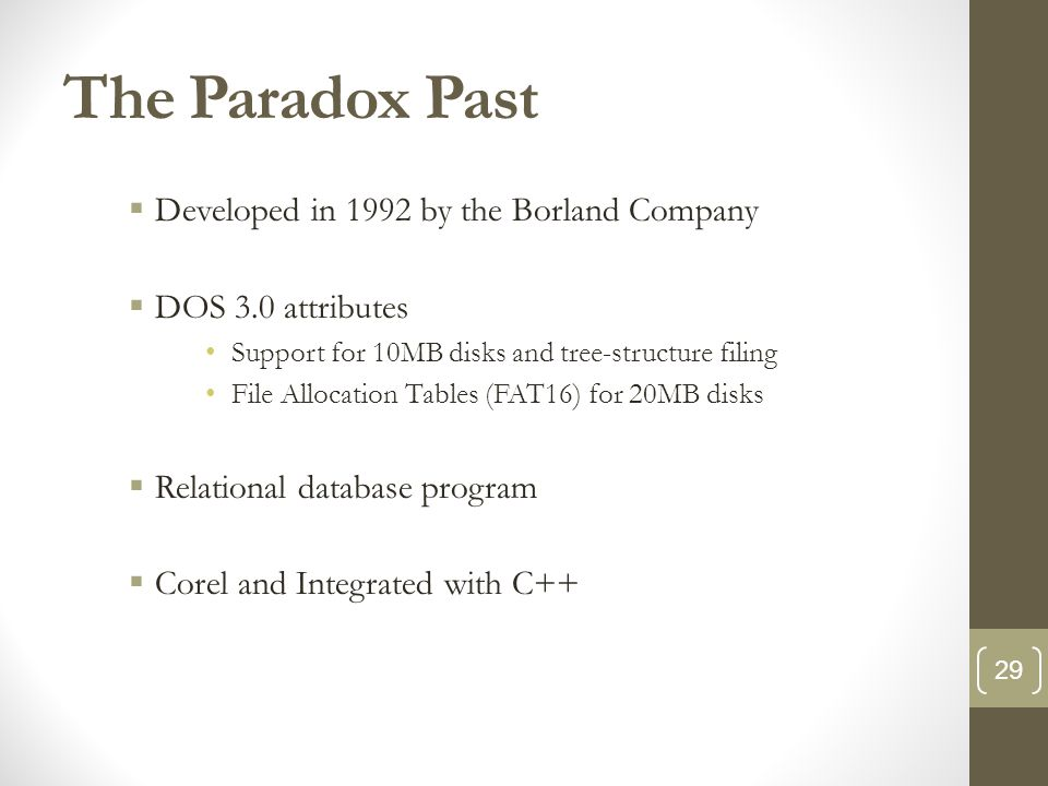 The Paradox Past  Developed in 1992 by the Borland Company  DOS 3.0 attributes Support for 10MB disks and tree-structure filing File Allocation Tables (FAT16) for 20MB disks  Relational database program  Corel and Integrated with C++ 29