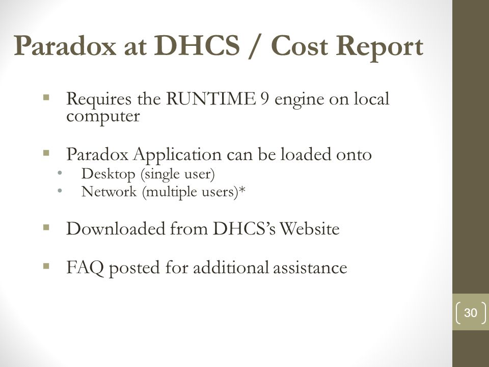 Paradox at DHCS / Cost Report  Requires the RUNTIME 9 engine on local computer  Paradox Application can be loaded onto Desktop (single user) Network (multiple users)*  Downloaded from DHCS's Website  FAQ posted for additional assistance 30
