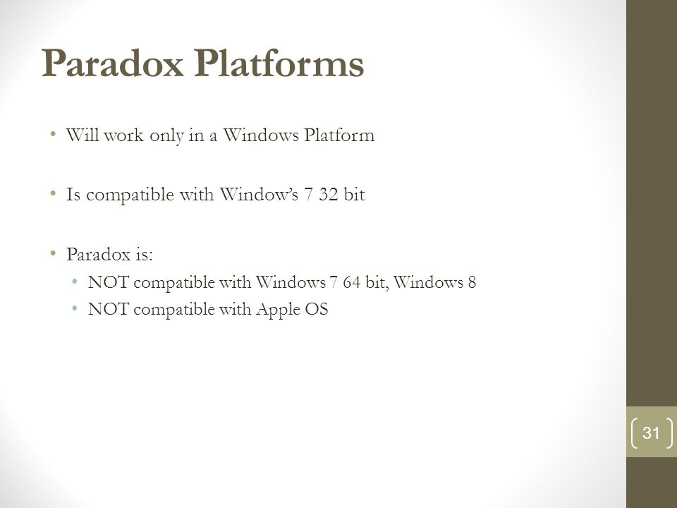 Paradox Platforms Will work only in a Windows Platform Is compatible with Window's 7 32 bit Paradox is: NOT compatible with Windows 7 64 bit, Windows 8 NOT compatible with Apple OS 31
