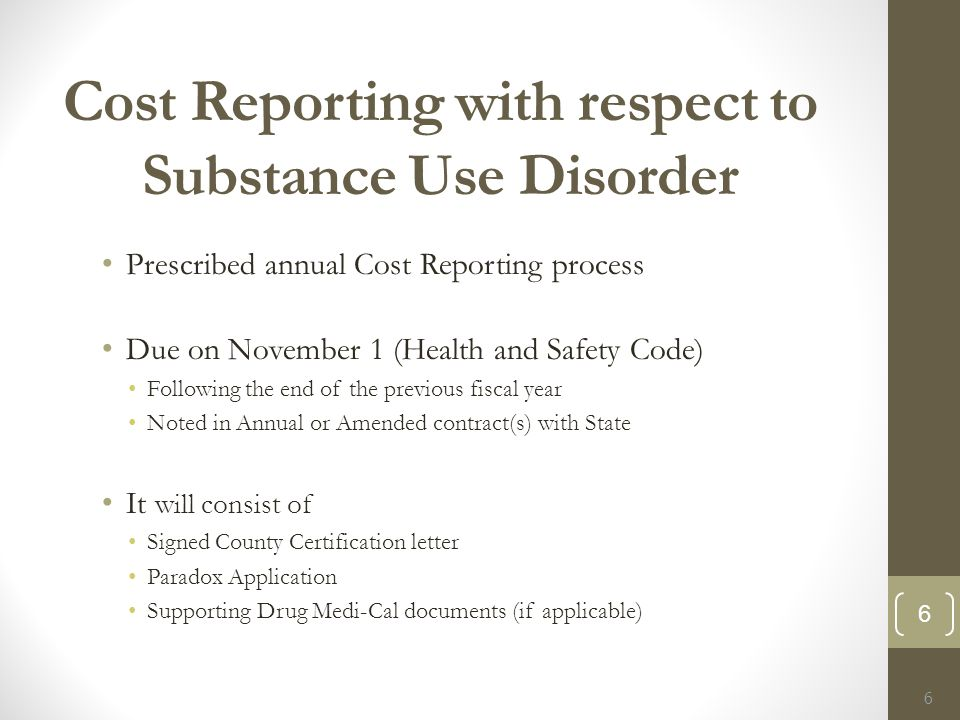 Cost Reporting with respect to Substance Use Disorder Prescribed annual Cost Reporting process Due on November 1 (Health and Safety Code) Following the end of the previous fiscal year Noted in Annual or Amended contract(s) with State It will consist of Signed County Certification letter Paradox Application Supporting Drug Medi-Cal documents (if applicable) 6 6