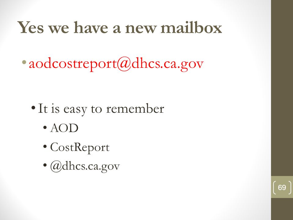 Yes we have a new mailbox aodcostreport@dhcs.ca.gov It is easy to remember AOD CostReport @dhcs.ca.gov 69