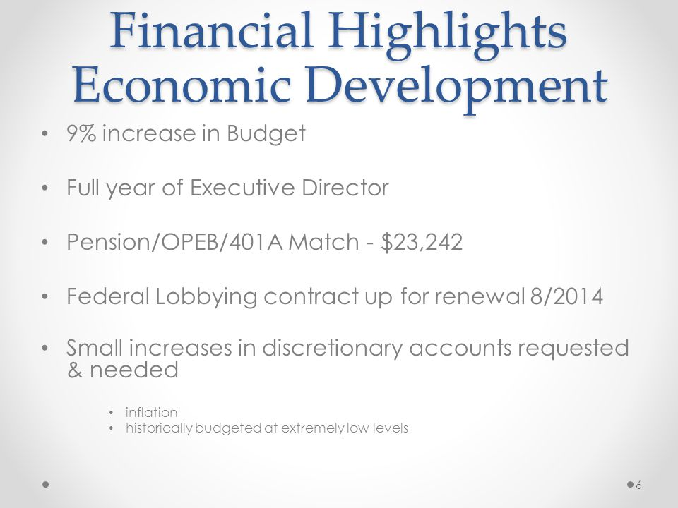 Financial Highlights Economic Development 9% increase in Budget Full year of Executive Director Pension/OPEB/401A Match - $23,242 Federal Lobbying contract up for renewal 8/2014 Small increases in discretionary accounts requested & needed inflation historically budgeted at extremely low levels 6