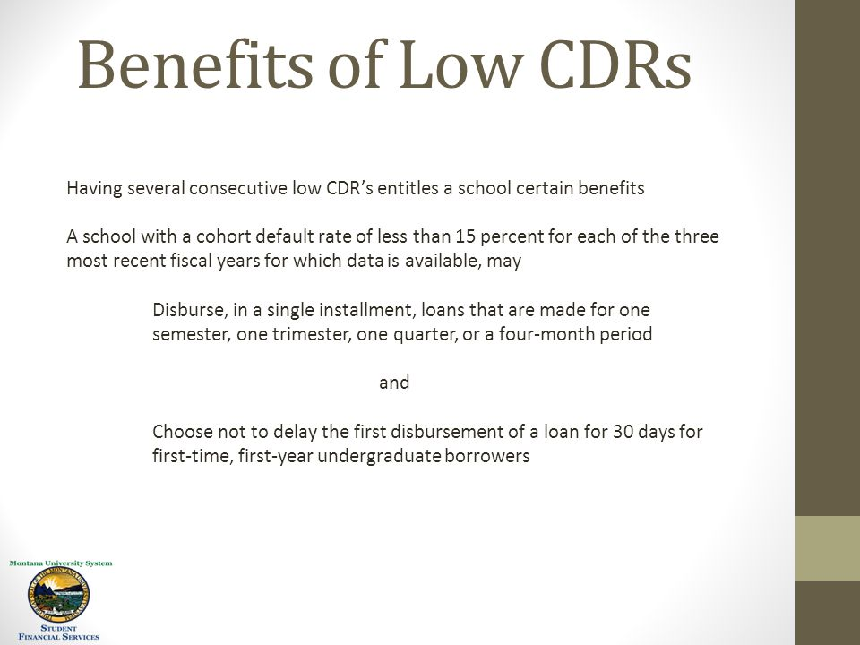 Benefits of Low CDRs Having several consecutive low CDR's entitles a school certain benefits A school with a cohort default rate of less than 15 percent for each of the three most recent fiscal years for which data is available, may Disburse, in a single installment, loans that are made for one semester, one trimester, one quarter, or a four-month period and Choose not to delay the first disbursement of a loan for 30 days for first-time, first-year undergraduate borrowers