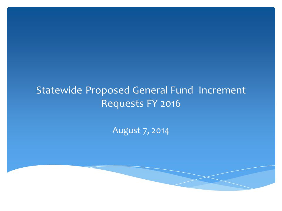 Statewide Proposed General Fund Increment Requests FY 2016 August 7, 2014