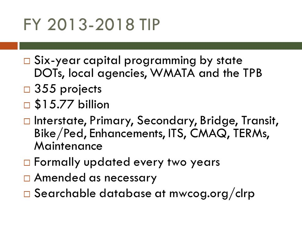FY 2013-2018 TIP  Six-year capital programming by state DOTs, local agencies, WMATA and the TPB  355 projects  $15.77 billion  Interstate, Primary, Secondary, Bridge, Transit, Bike/Ped, Enhancements, ITS, CMAQ, TERMs, Maintenance  Formally updated every two years  Amended as necessary  Searchable database at mwcog.org/clrp