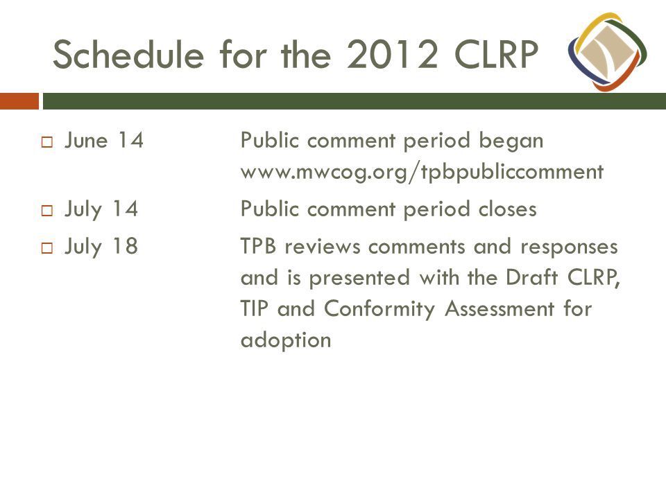 Schedule for the 2012 CLRP  June 14Public comment period began www.mwcog.org/tpbpubliccomment  July 14Public comment period closes  July 18TPB reviews comments and responses and is presented with the Draft CLRP, TIP and Conformity Assessment for adoption