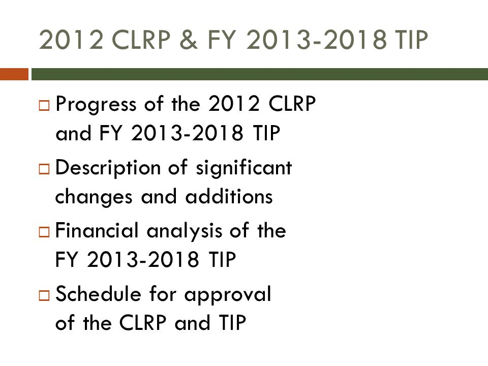 2012 CLRP & FY 2013-2018 TIP  Progress of the 2012 CLRP and FY 2013-2018 TIP  Description of significant changes and additions  Financial analysis of the FY 2013-2018 TIP  Schedule for approval of the CLRP and TIP