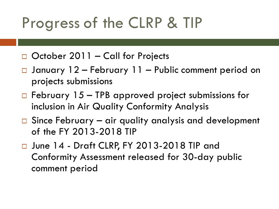 Progress of the CLRP & TIP  October 2011 – Call for Projects  January 12 – February 11 – Public comment period on projects submissions  February 15 – TPB approved project submissions for inclusion in Air Quality Conformity Analysis  Since February – air quality analysis and development of the FY 2013-2018 TIP  June 14 - Draft CLRP, FY 2013-2018 TIP and Conformity Assessment released for 30-day public comment period