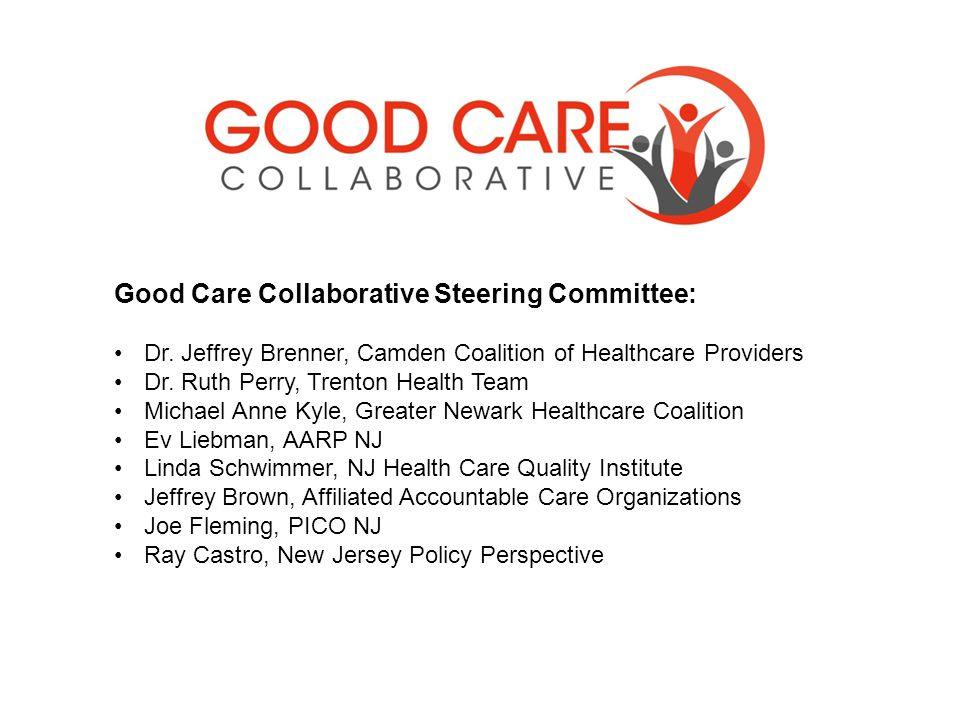 © 2014 Community Care Behavioral Health Organization4 4 4 About the Good Care Collaborative: The Good Care Collaborative is a coalition of providers and advocates from across the healthcare spectrum in New Jersey.
