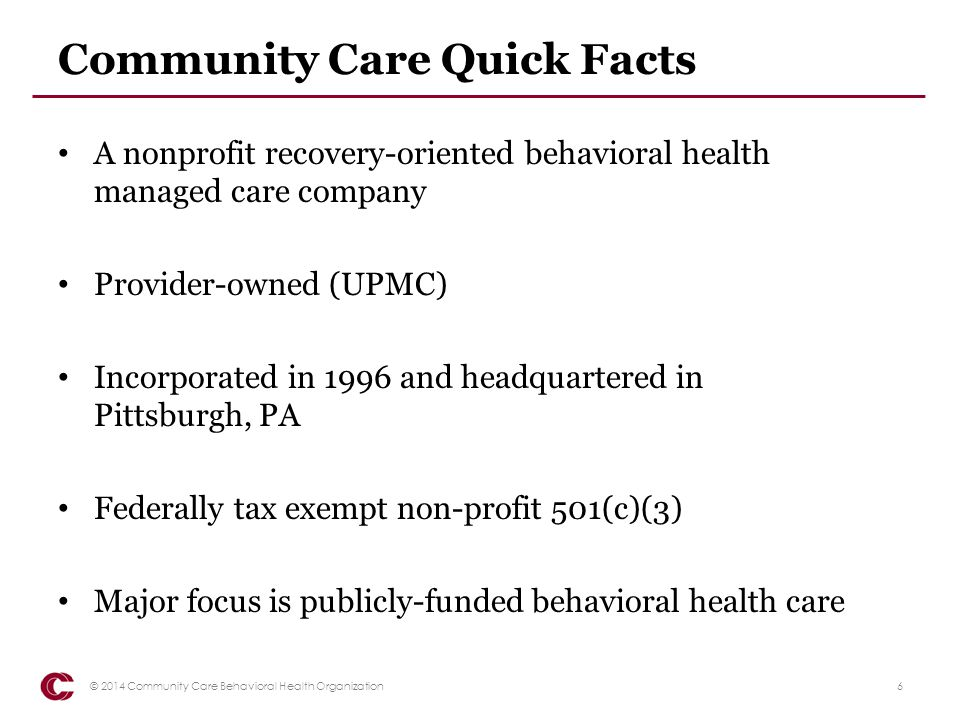 PA Managed BH Quick Facts Counties have right of first opportunity Counties have a variety of partnerships with Managed Care Organizations County direction facilitates close collaborations between MCO and: – County human services – Children and Youth – Forensic Services – State and county BH funding streams 7© 2014 Community Care Behavioral Health Organization