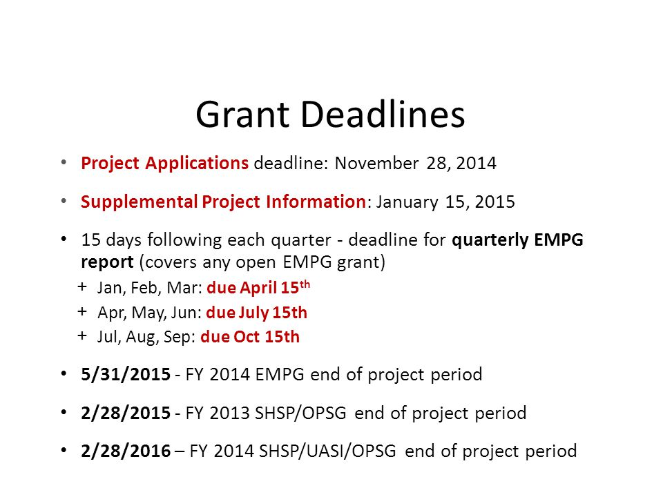 Grant Deadlines Project Applications deadline: November 28, 2014 Supplemental Project Information: January 15, 2015 15 days following each quarter - deadline for quarterly EMPG report (covers any open EMPG grant) + Jan, Feb, Mar: due April 15 th + Apr, May, Jun: due July 15th + Jul, Aug, Sep: due Oct 15th 5/31/2015 - FY 2014 EMPG end of project period 2/28/2015 - FY 2013 SHSP/OPSG end of project period 2/28/2016 – FY 2014 SHSP/UASI/OPSG end of project period