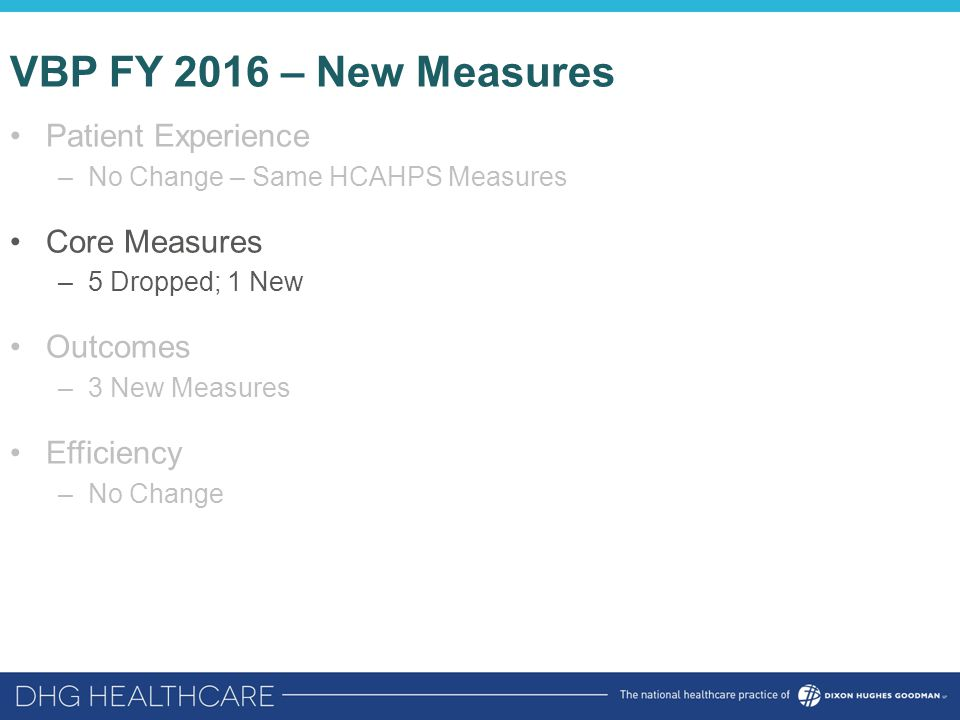 VBP FY 2016 – New Measures Patient Experience –No Change – Same HCAHPS Measures Core Measures –5 Dropped; 1 New Outcomes –3 New Measures Efficiency –No Change