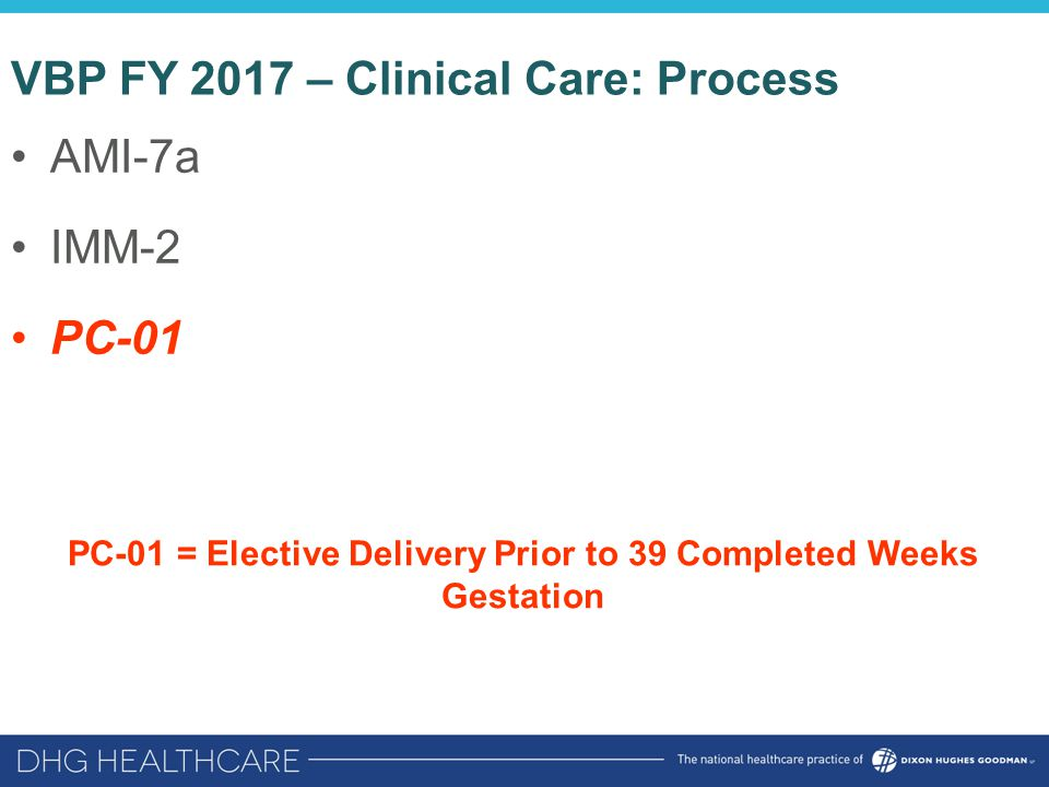 VBP FY 2017 – Clinical Care: Process AMI-7a IMM-2 PC-01 PC-01 = Elective Delivery Prior to 39 Completed Weeks Gestation