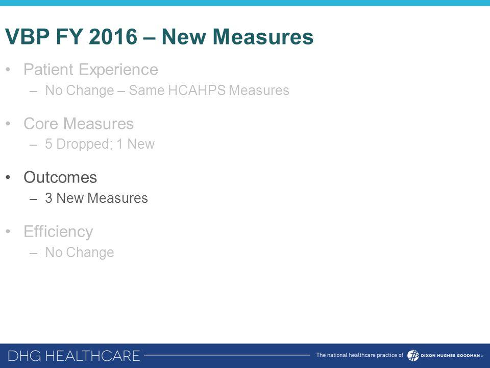 VBP FY 2016 – New Measures Patient Experience –No Change – Same HCAHPS Measures Core Measures –5 Dropped; 1 New Outcomes –3 New Measures Efficiency –N