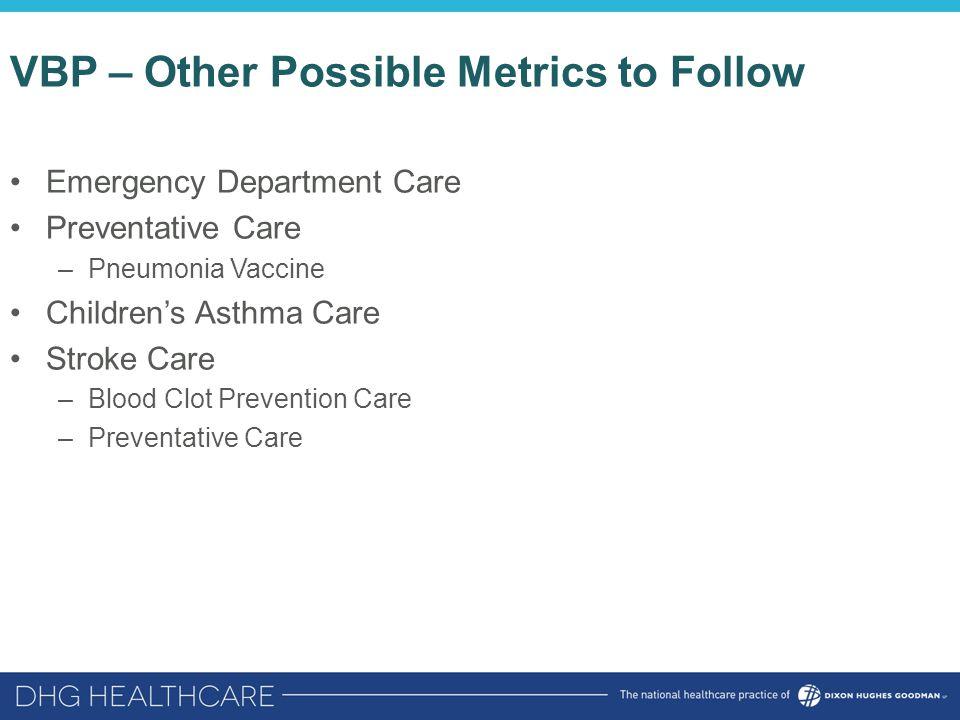 VBP – Other Possible Metrics to Follow Emergency Department Care Preventative Care –Pneumonia Vaccine Children's Asthma Care Stroke Care –Blood Clot P