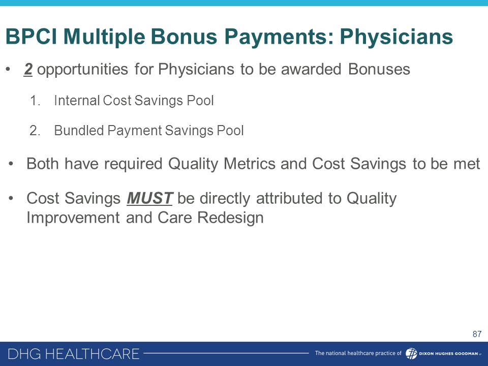 BPCI Multiple Bonus Payments: Physicians 2 opportunities for Physicians to be awarded Bonuses 1.Internal Cost Savings Pool 2.Bundled Payment Savings P