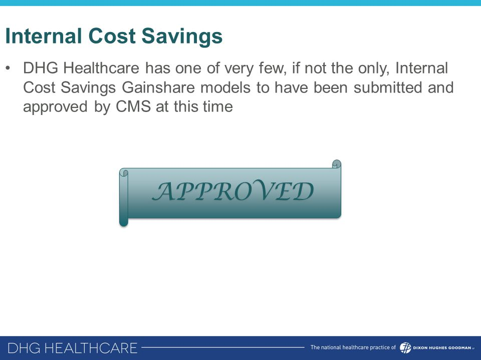 Internal Cost Savings DHG Healthcare has one of very few, if not the only, Internal Cost Savings Gainshare models to have been submitted and approved