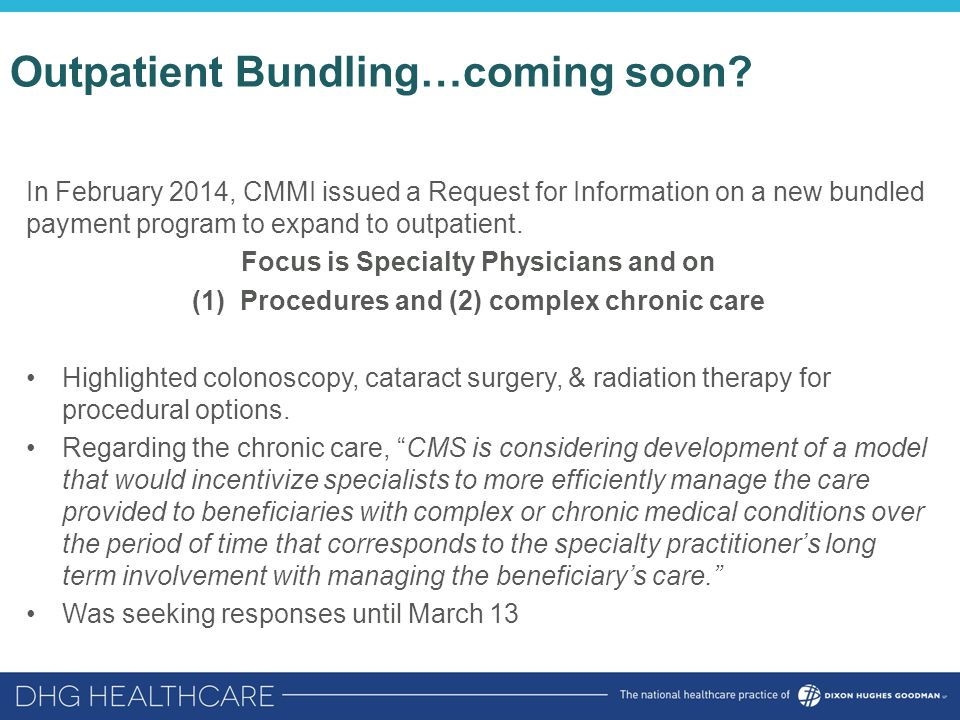 In February 2014, CMMI issued a Request for Information on a new bundled payment program to expand to outpatient. Focus is Specialty Physicians and on