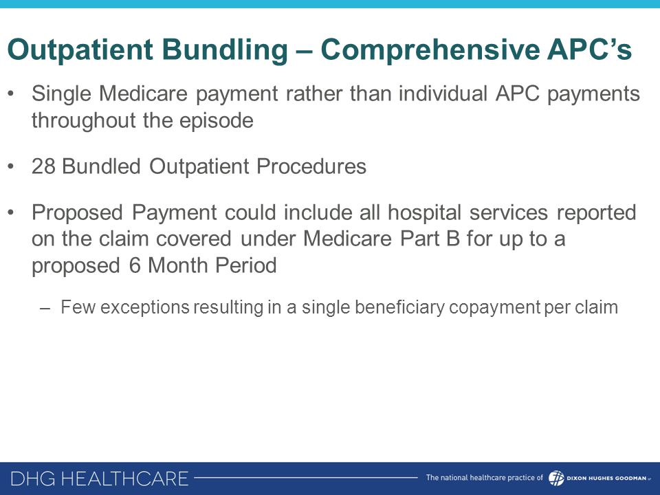 Outpatient Bundling – Comprehensive APC's Single Medicare payment rather than individual APC payments throughout the episode 28 Bundled Outpatient Procedures Proposed Payment could include all hospital services reported on the claim covered under Medicare Part B for up to a proposed 6 Month Period –Few exceptions resulting in a single beneficiary copayment per claim